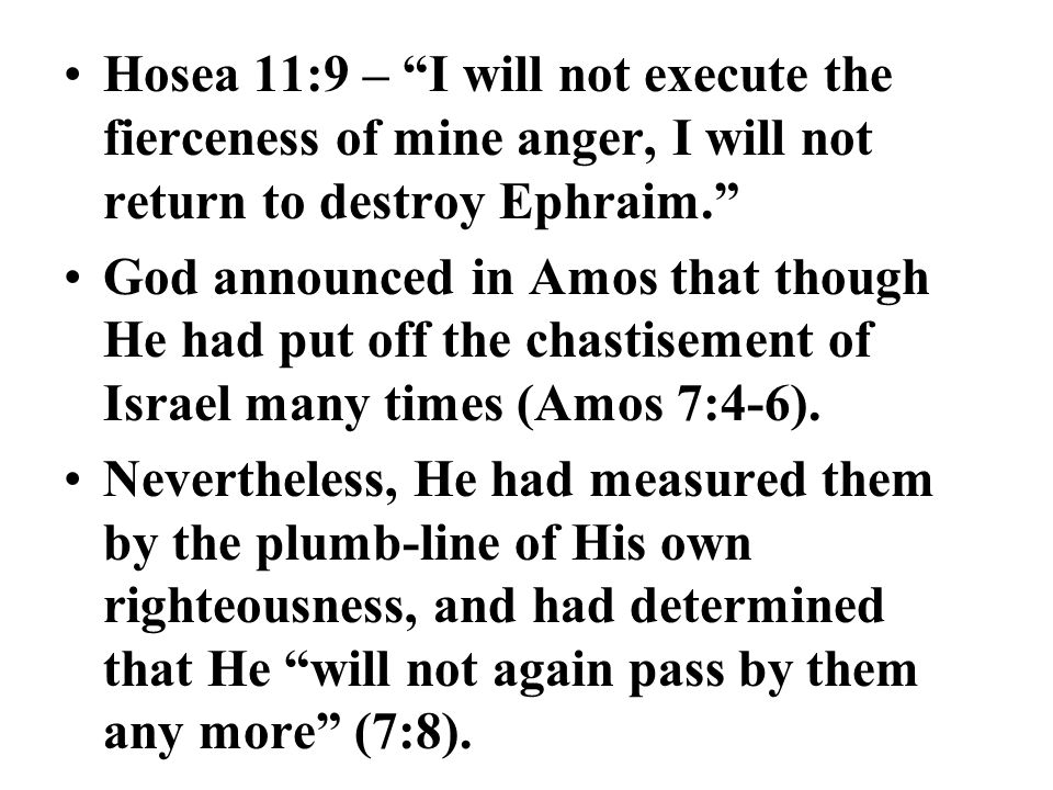 "Hosea 11:9 – ""I will not execute the fierceness of mine anger, I will not return to destroy Ephraim."" God announced in Amos that though He had put off"