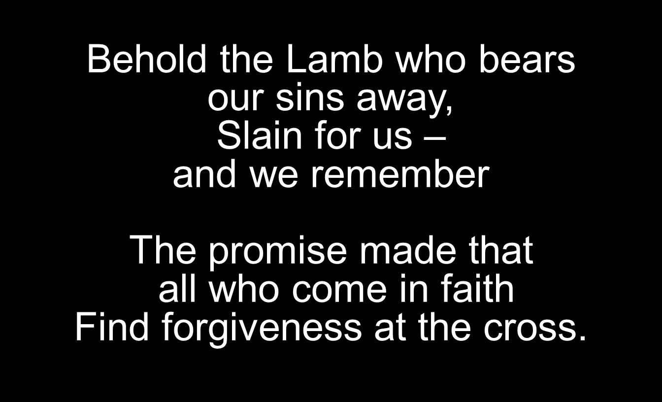 Behold the Lamb who bears our sins away, Slain for us – and we remember The promise made that all who come in faith Find forgiveness at the cross.