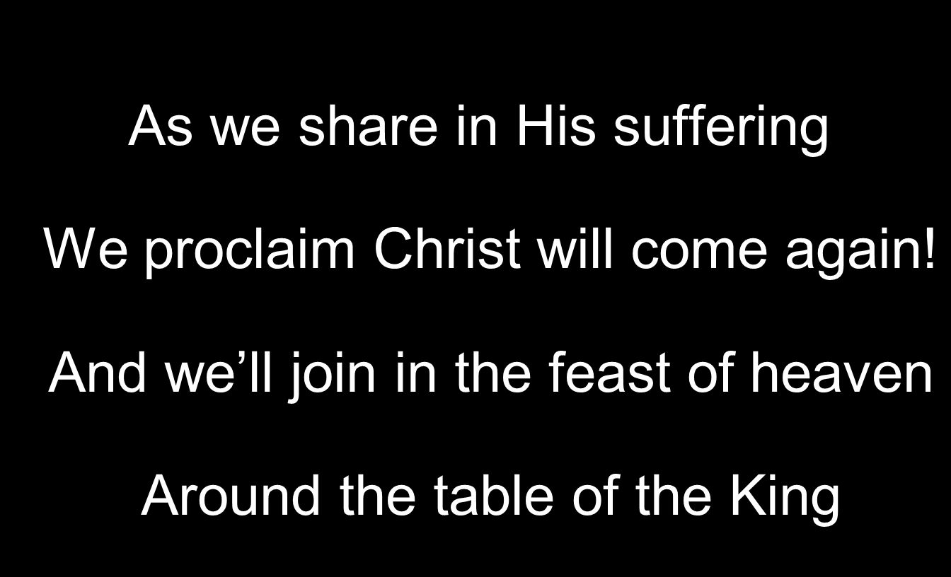 As we share in His suffering We proclaim Christ will come again.