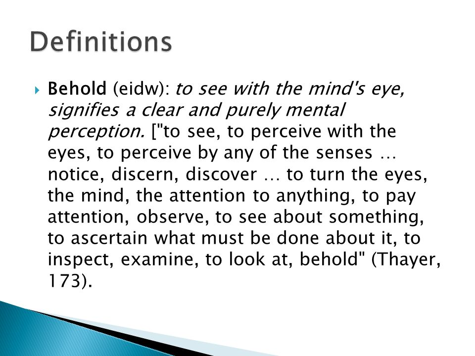  Behold (eidw): to see with the mind s eye, signifies a clear and purely mental perception.