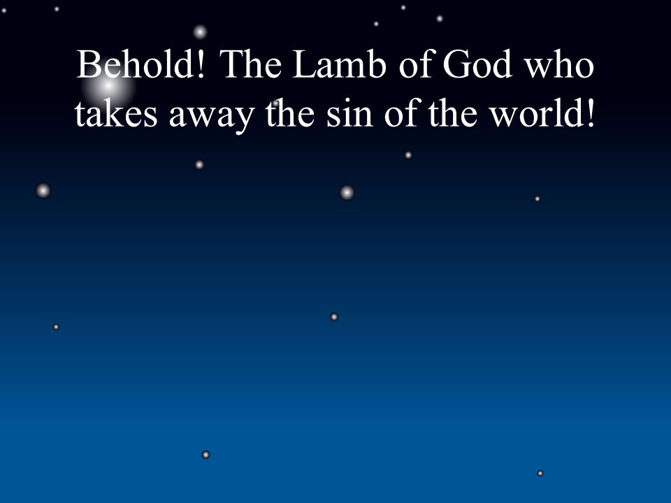 Behold! The Lamb of God who takes away the sin of the world!
