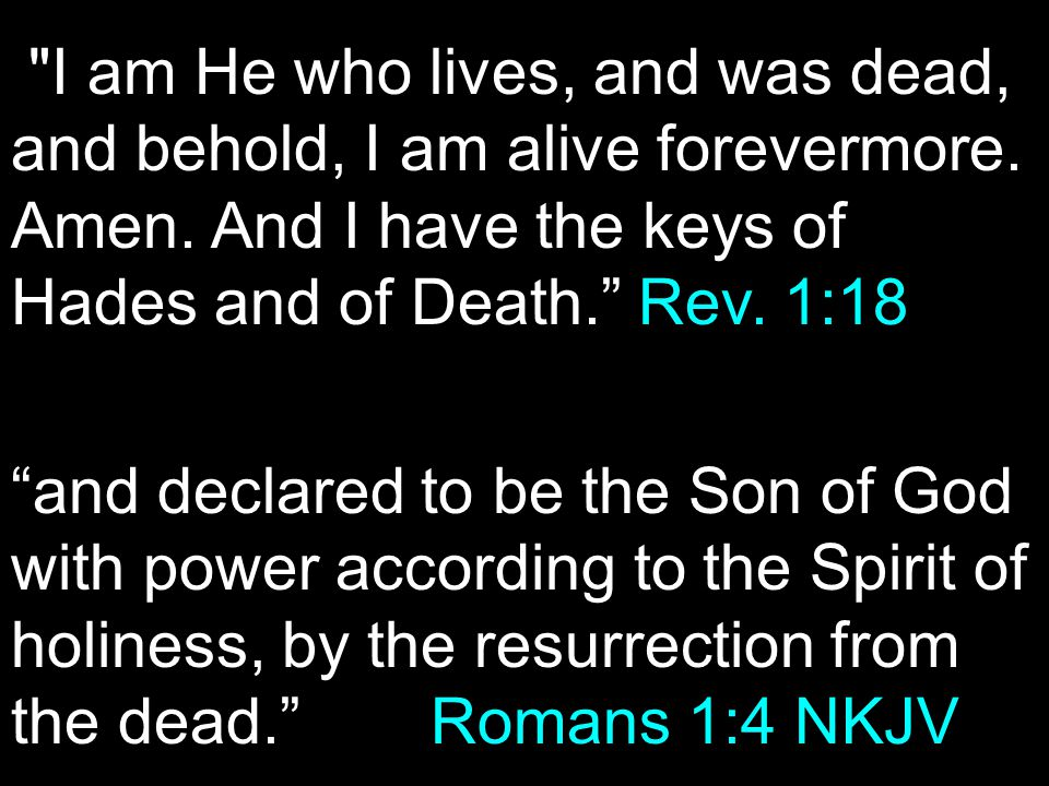 and declared to be the Son of God with power according to the Spirit of holiness, by the resurrection from the dead. Romans 1:4 NKJV I am He who lives, and was dead, and behold, I am alive forevermore.