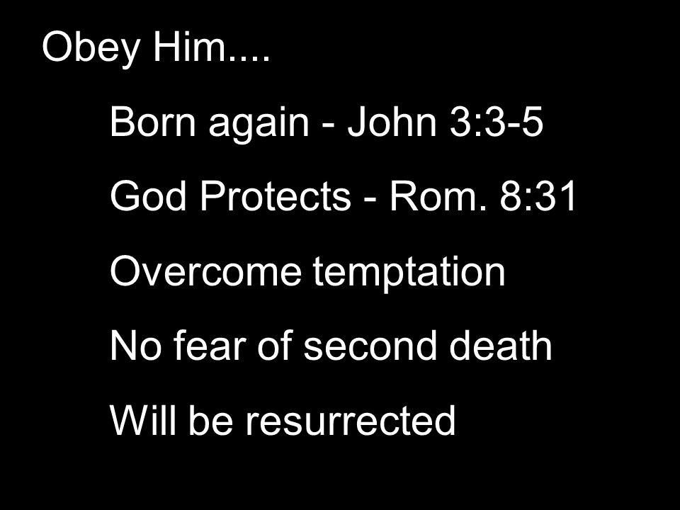 Obey Him.... Born again - John 3:3-5 God Protects - Rom.