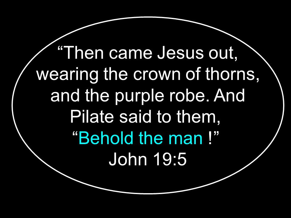 Then came Jesus out, wearing the crown of thorns, and the purple robe.
