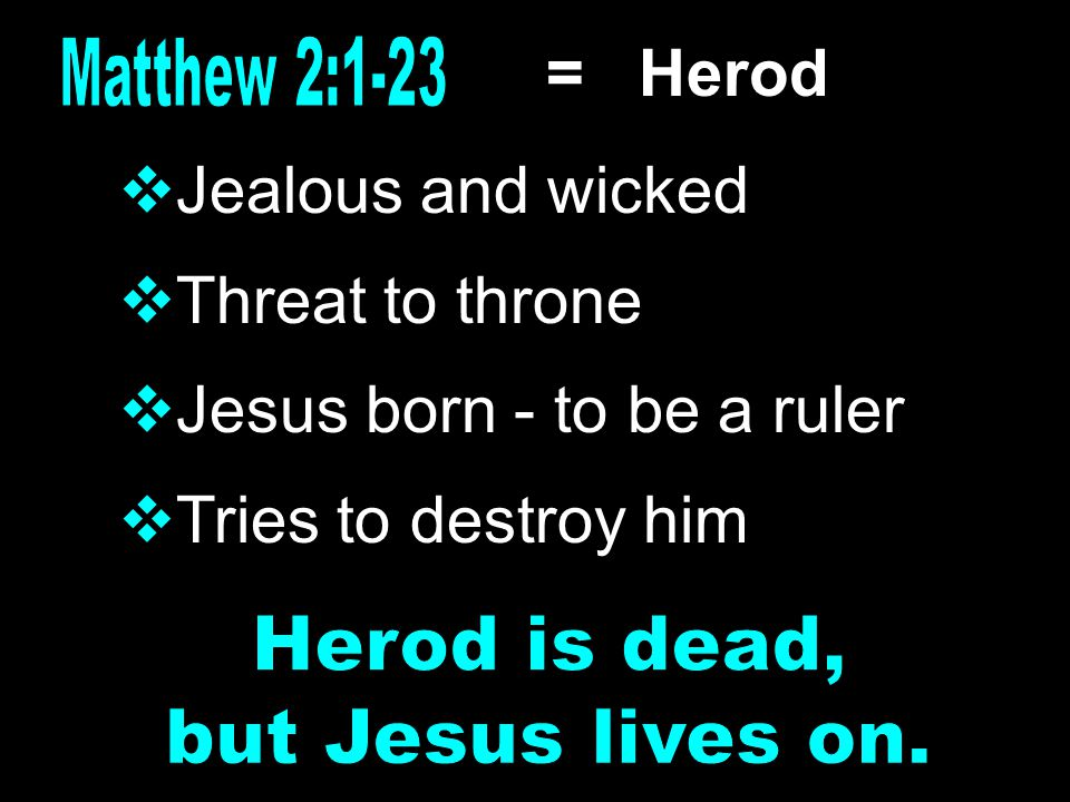 = Herod  Jealous and wicked  Threat to throne  Jesus born - to be a ruler  Tries to destroy him