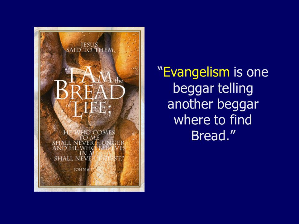 Evangelism is one beggar telling another beggar where to find Bread.