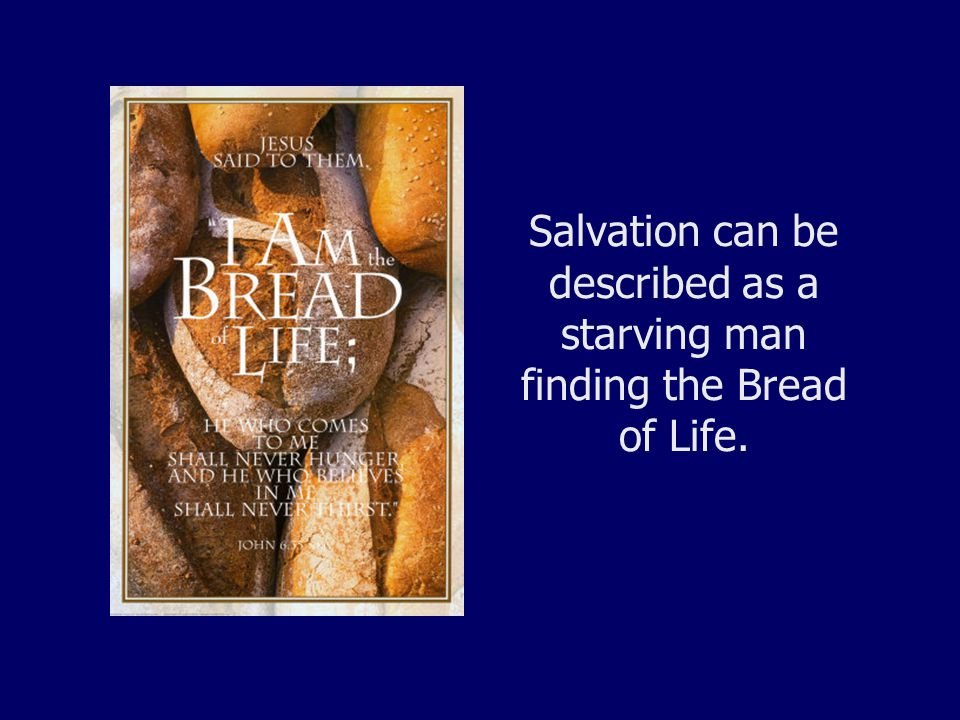 Salvation can be described as a starving man finding the Bread of Life.