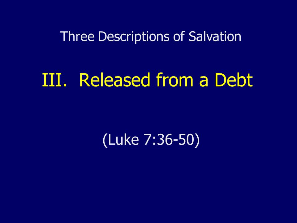 III. Released from a Debt (Luke 7:36-50) Three Descriptions of Salvation