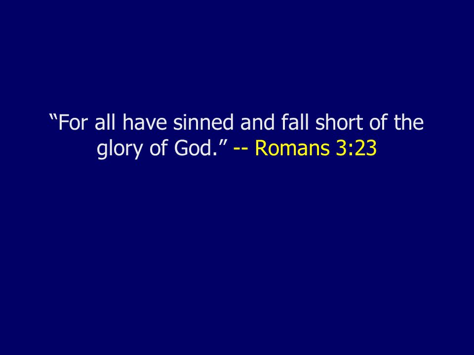 For all have sinned and fall short of the glory of God. -- Romans 3:23