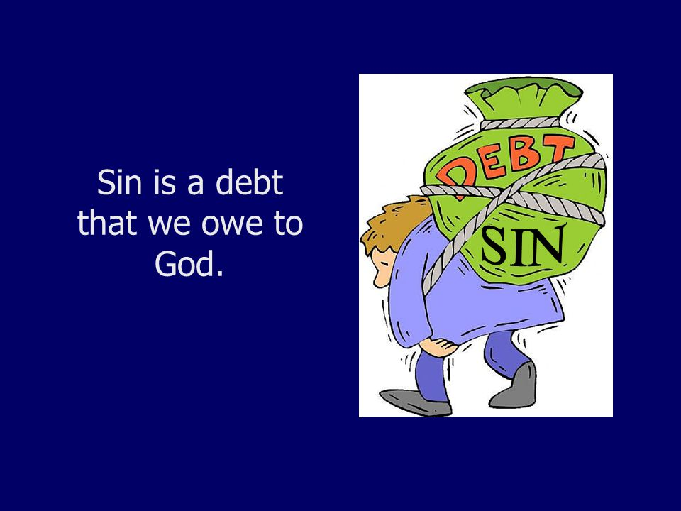 Sin is a debt that we owe to God.