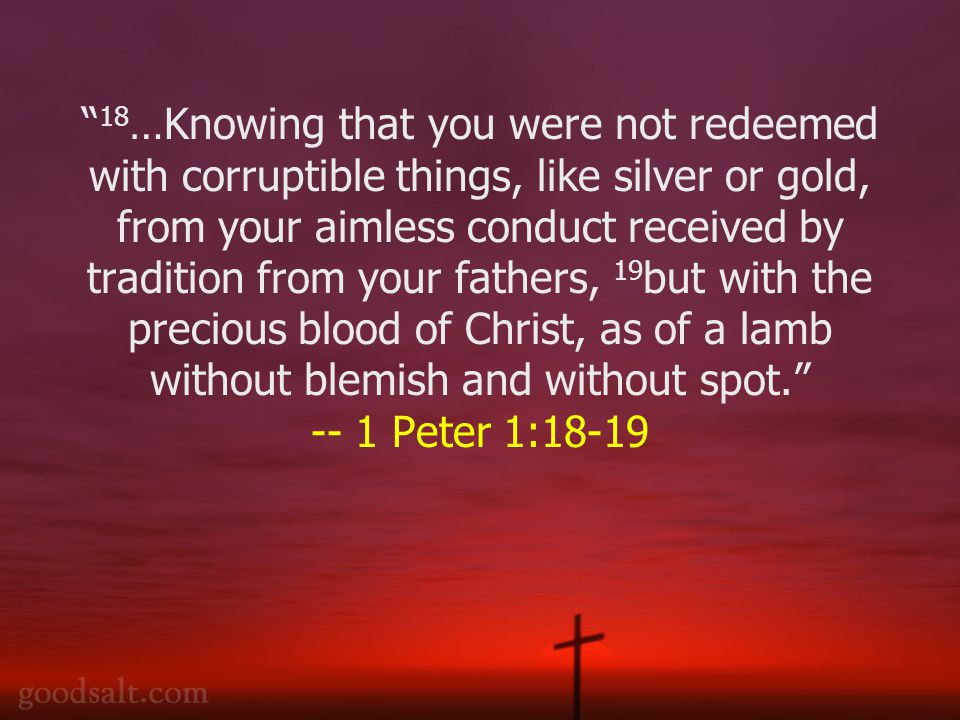 18 …Knowing that you were not redeemed with corruptible things, like silver or gold, from your aimless conduct received by tradition from your fathers, 19 but with the precious blood of Christ, as of a lamb without blemish and without spot. -- 1 Peter 1:18-19