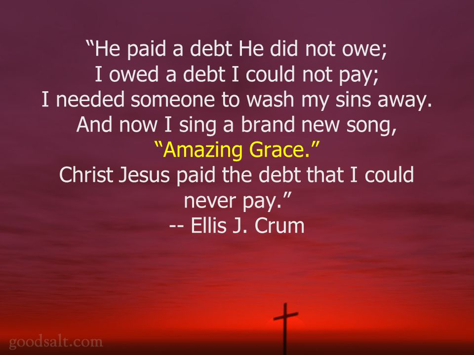 He paid a debt He did not owe; I owed a debt I could not pay; I needed someone to wash my sins away.