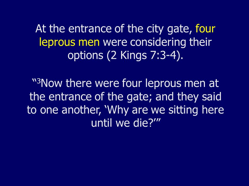 At the entrance of the city gate, four leprous men were considering their options (2 Kings 7:3-4).