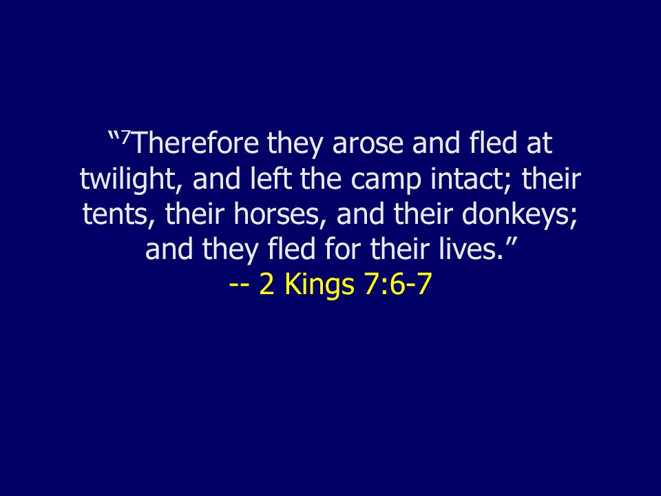 7 Therefore they arose and fled at twilight, and left the camp intact; their tents, their horses, and their donkeys; and they fled for their lives. -- 2 Kings 7:6-7