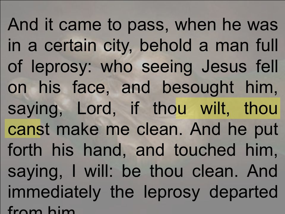 And it came to pass, when he was in a certain city, behold a man full of leprosy: who seeing Jesus fell on his face, and besought him, saying, Lord, if thou wilt, thou canst make me clean.