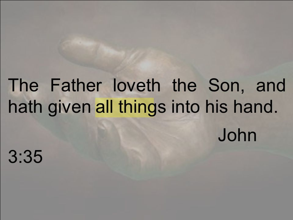 The Father loveth the Son, and hath given all things into his hand. John 3:35
