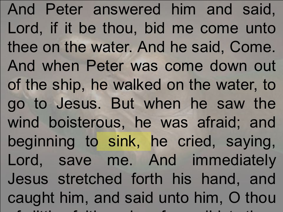 And Peter answered him and said, Lord, if it be thou, bid me come unto thee on the water.