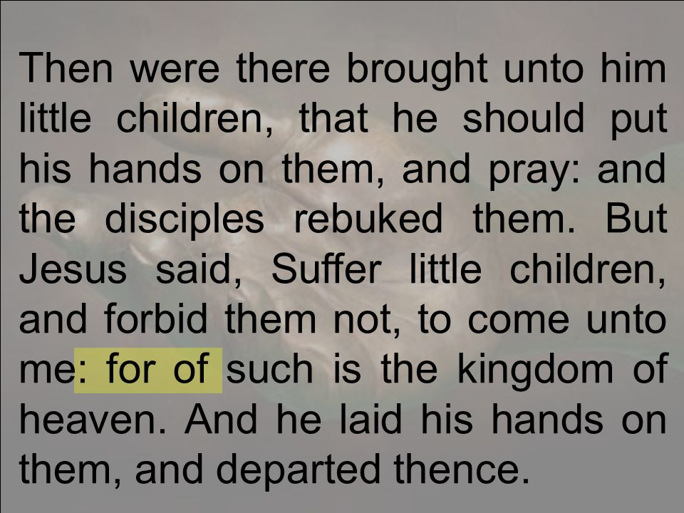 Then were there brought unto him little children, that he should put his hands on them, and pray: and the disciples rebuked them.