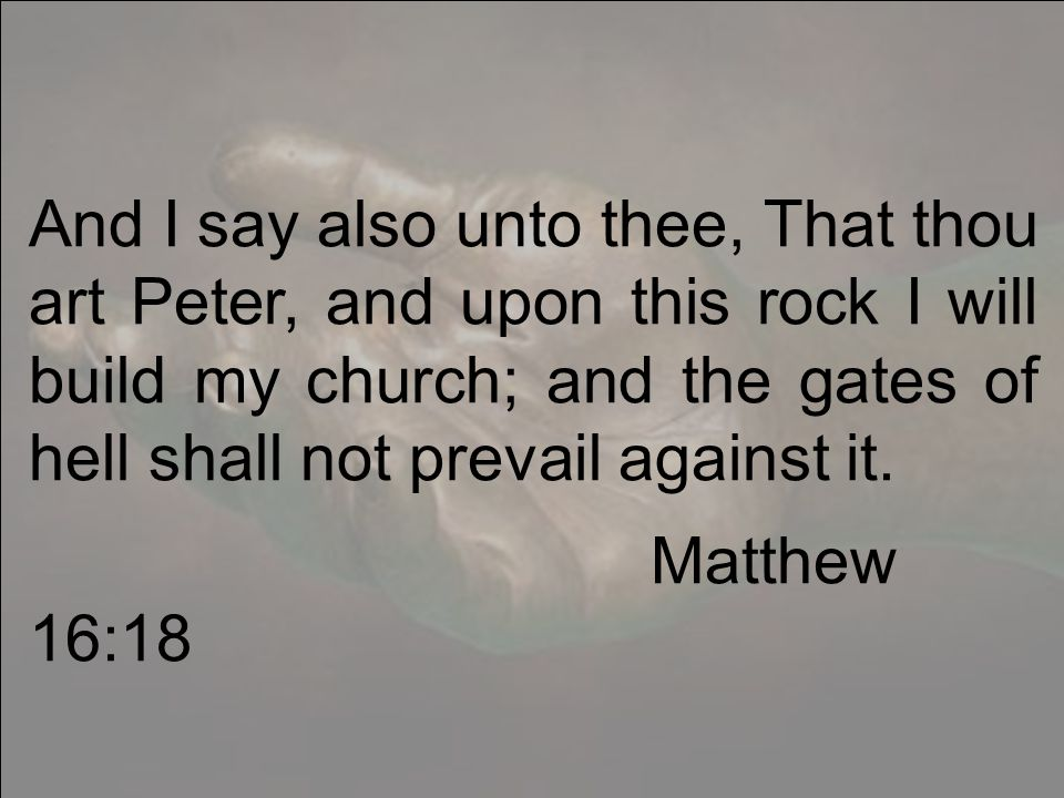 And I say also unto thee, That thou art Peter, and upon this rock I will build my church; and the gates of hell shall not prevail against it.