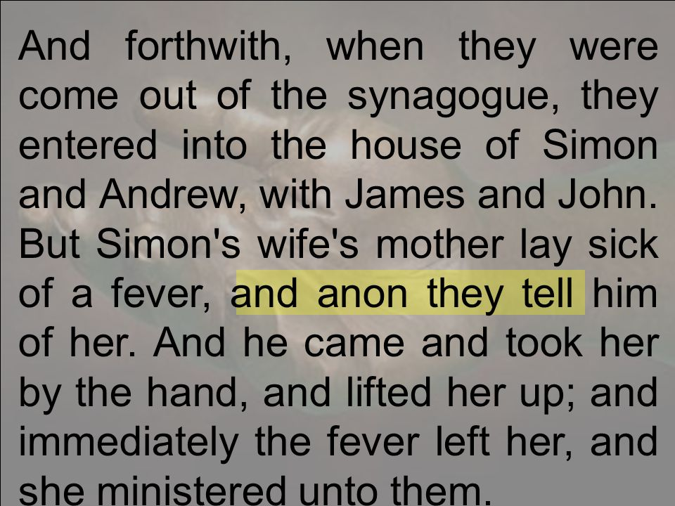 And forthwith, when they were come out of the synagogue, they entered into the house of Simon and Andrew, with James and John.