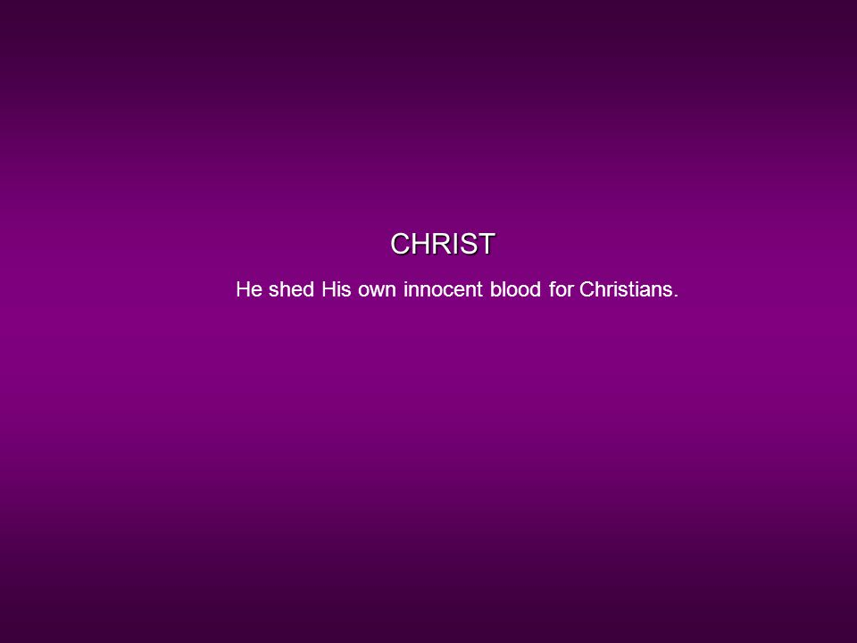 CHRIST He shed His own innocent blood for Christians.