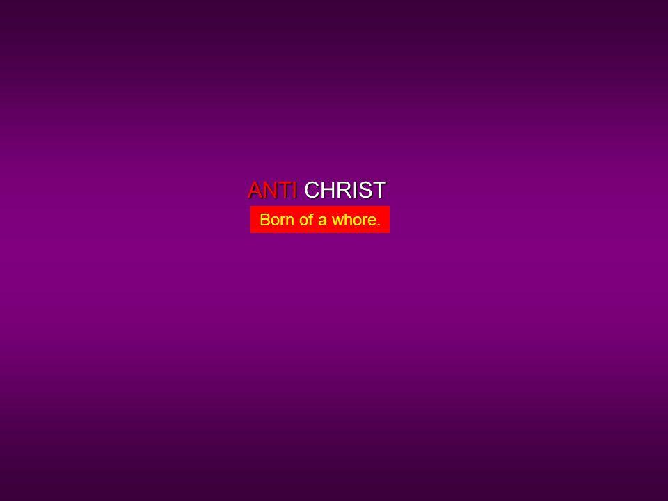 CHRISTANTI Born of a whore.
