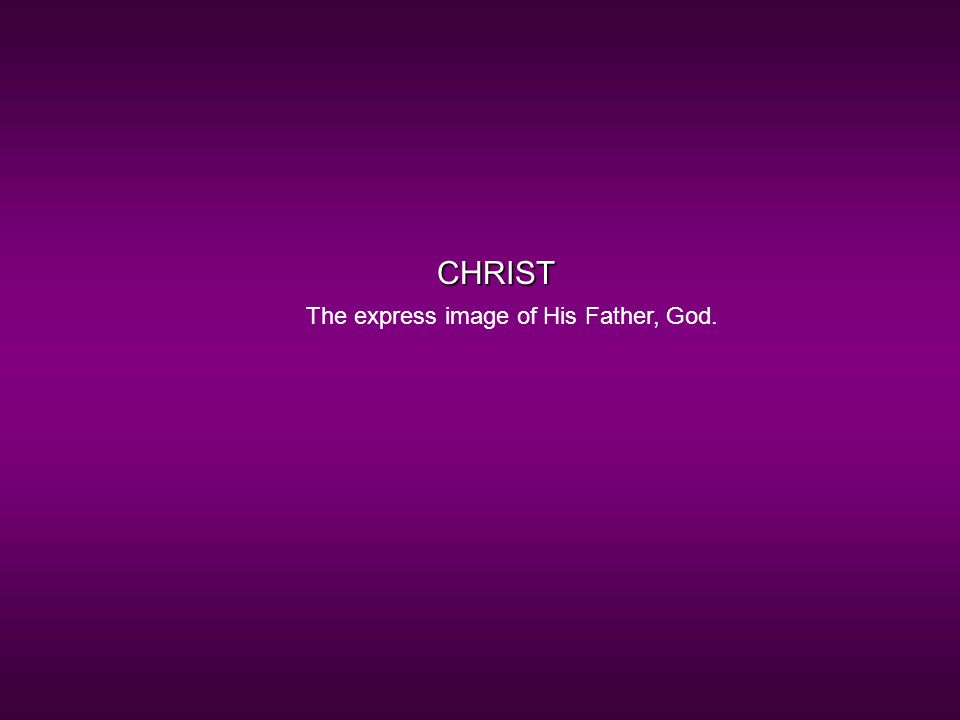 CHRIST The express image of His Father, God.
