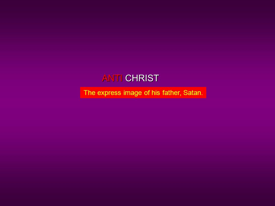 CHRIST The express image of his father, Satan. ANTI