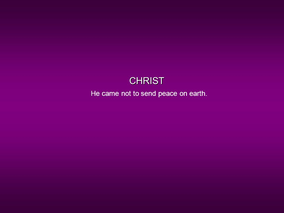 CHRIST He came not to send peace on earth.