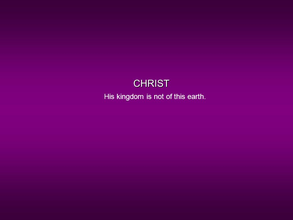 CHRIST His kingdom is not of this earth.