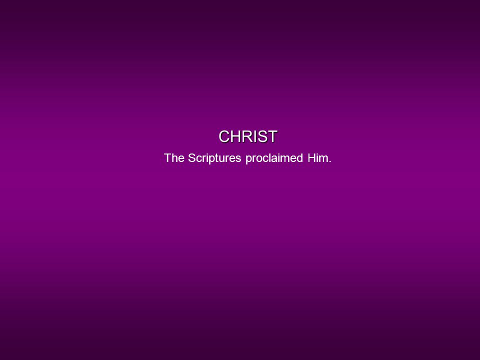 CHRIST The Scriptures proclaimed Him.