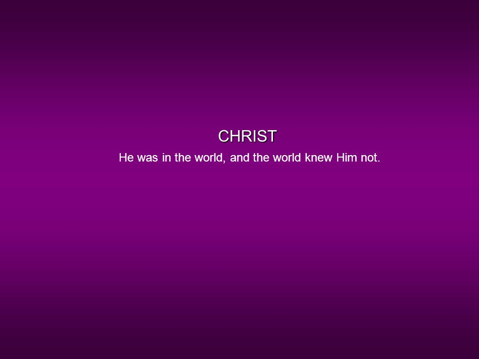CHRIST He was in the world, and the world knew Him not.