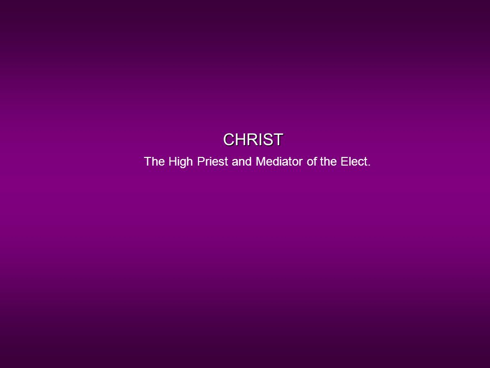 CHRIST The High Priest and Mediator of the Elect.