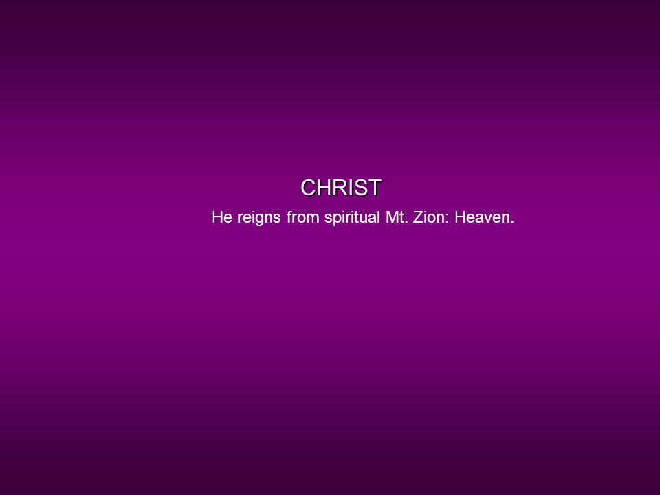 CHRIST He reigns from spiritual Mt. Zion: Heaven.