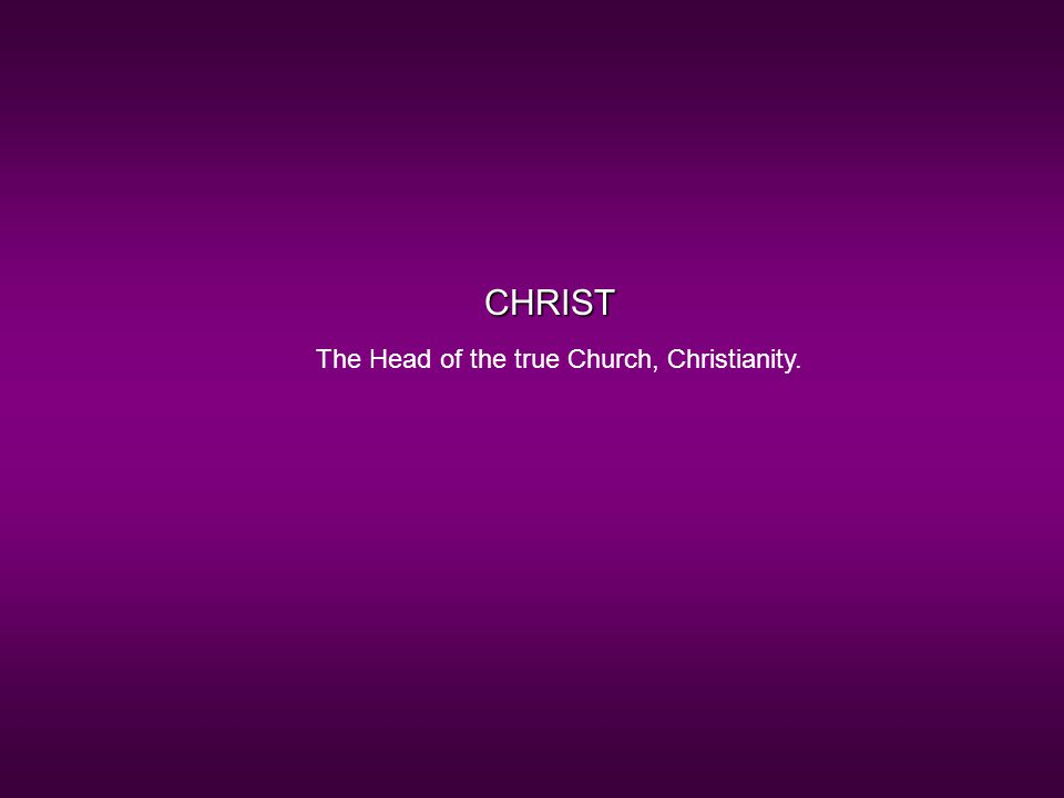 CHRIST The Head of the true Church, Christianity.