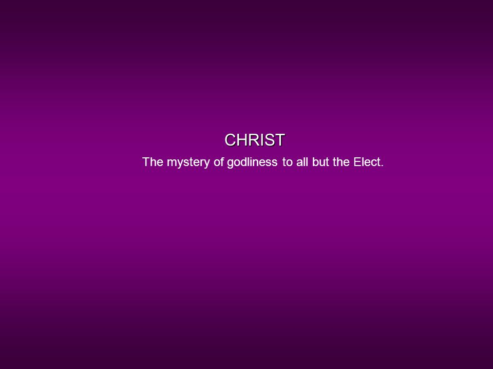 CHRIST The mystery of godliness to all but the Elect.