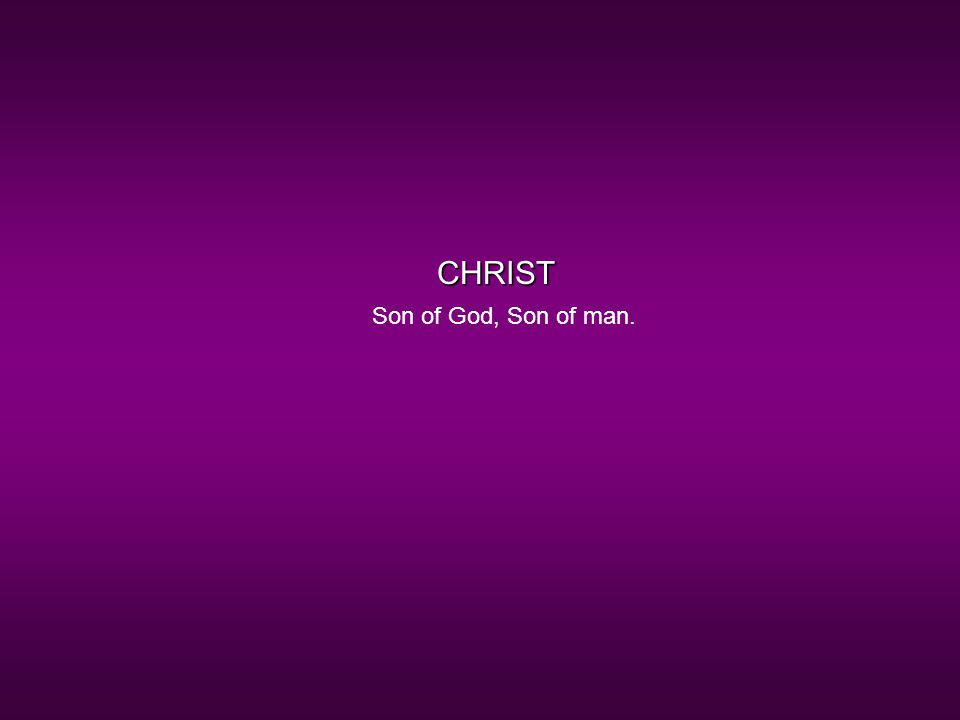 CHRIST Son of God, Son of man.