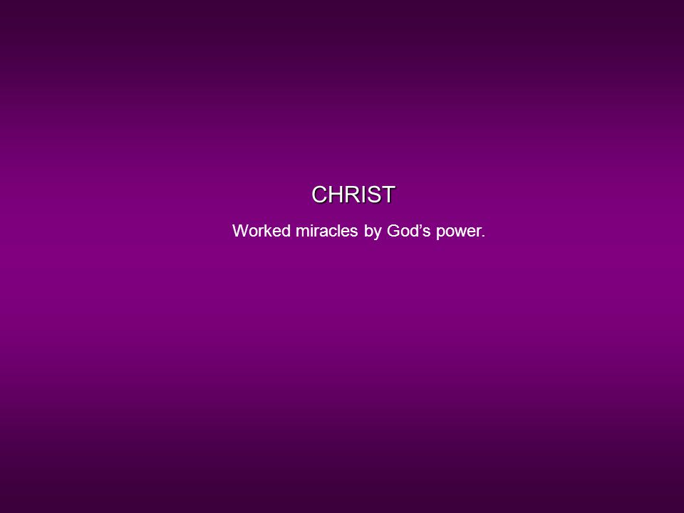 CHRIST Worked miracles by God's power.