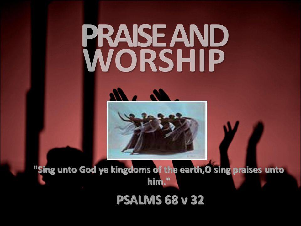 Sing unto God ye kingdoms of the earth,O sing praises unto him. PSALMS 68 v 32 PSALMS 68 v 32