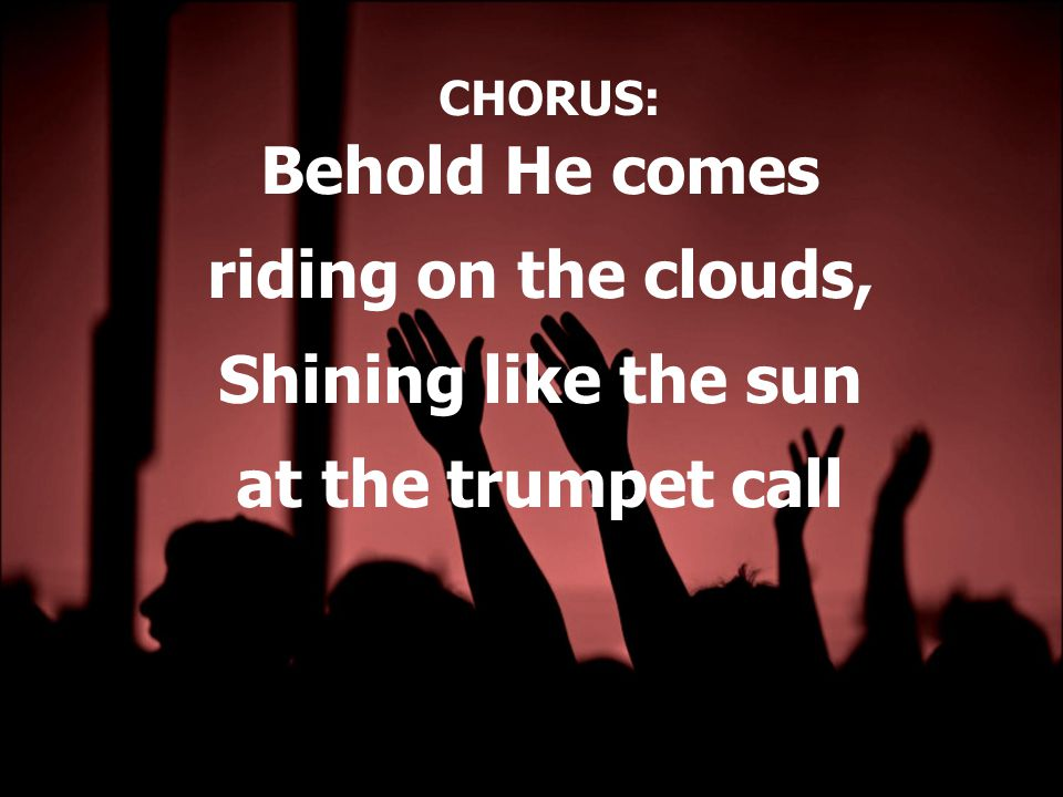 CHORUS: Behold He comes riding on the clouds, Shining like the sun at the trumpet call