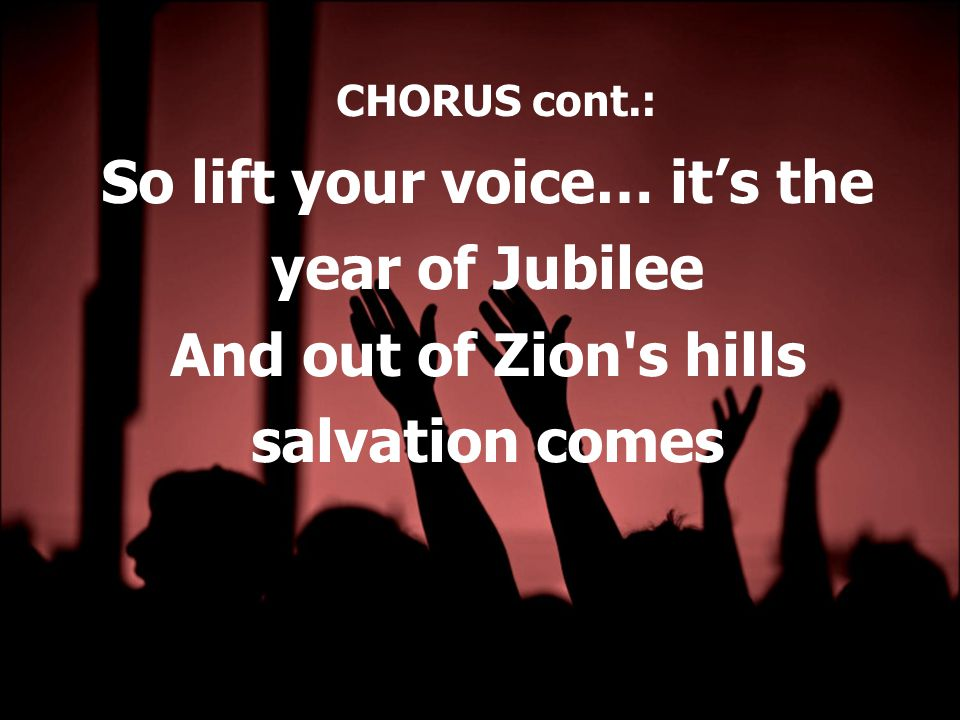 CHORUS cont.: So lift your voice… it's the year of Jubilee And out of Zion s hills salvation comes