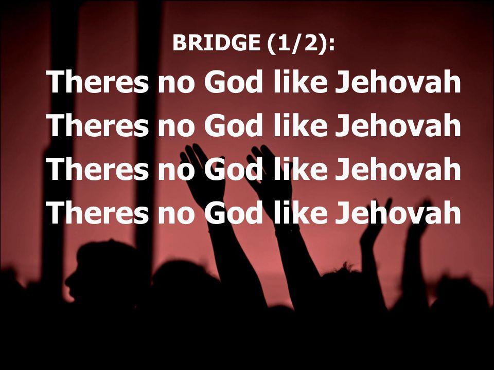 BRIDGE (1/2): Theres no God like Jehovah