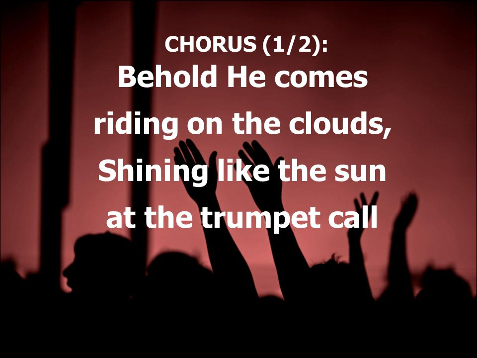 CHORUS (1/2): Behold He comes riding on the clouds, Shining like the sun at the trumpet call