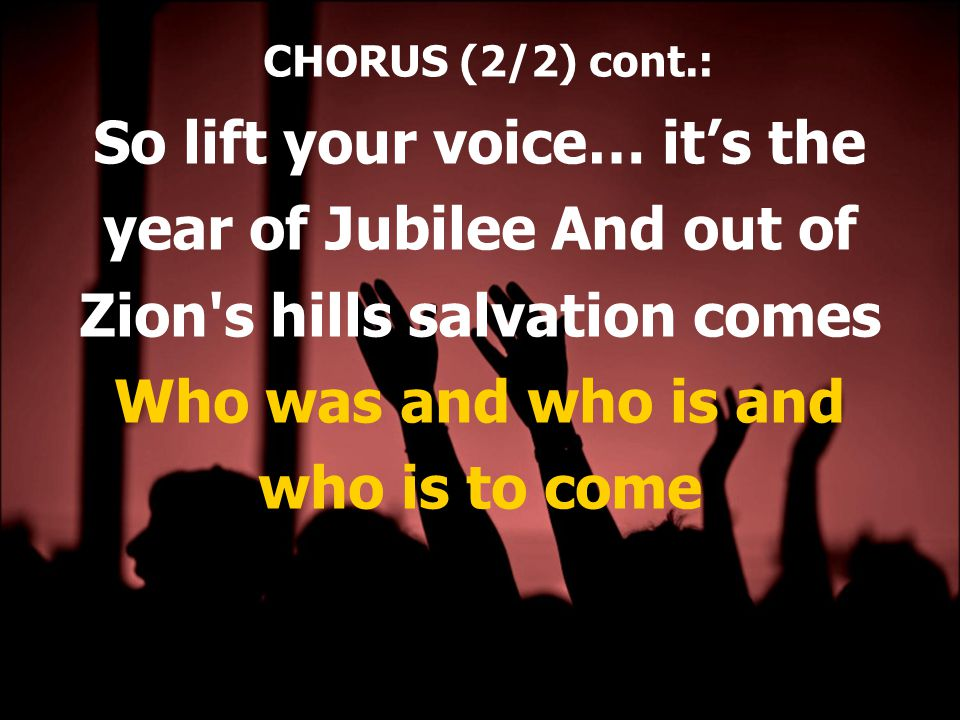 CHORUS (2/2) cont.: So lift your voice… it's the year of Jubilee And out of Zion s hills salvation comes Who was and who is and who is to come
