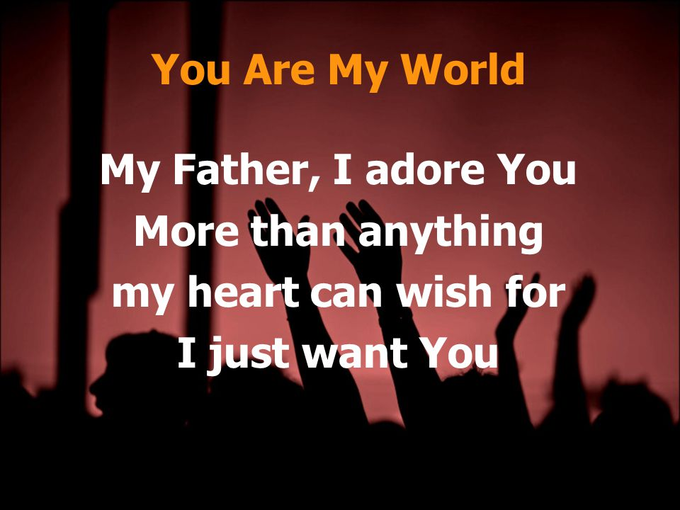 You Are My World My Father, I adore You More than anything my heart can wish for I just want You
