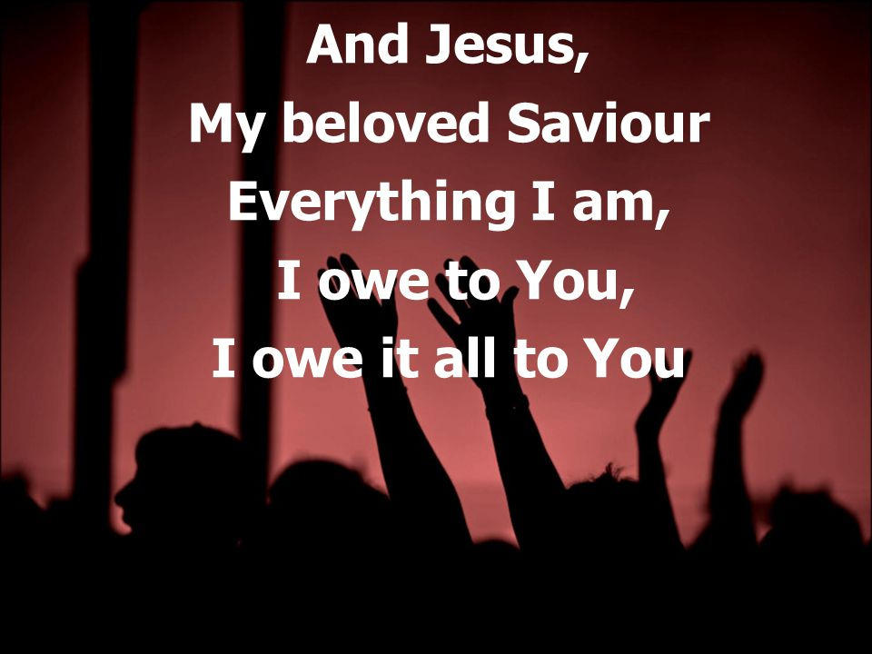 And Jesus, My beloved Saviour Everything I am, I owe to You, I owe it all to You