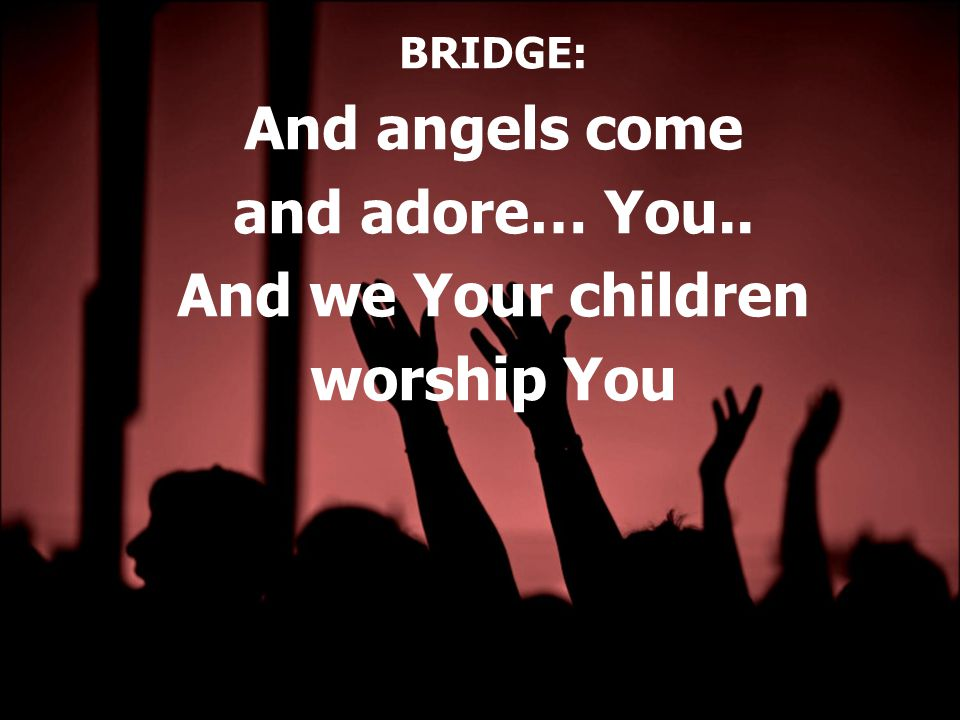 BRIDGE: And angels come and adore… You.. And we Your children worship You