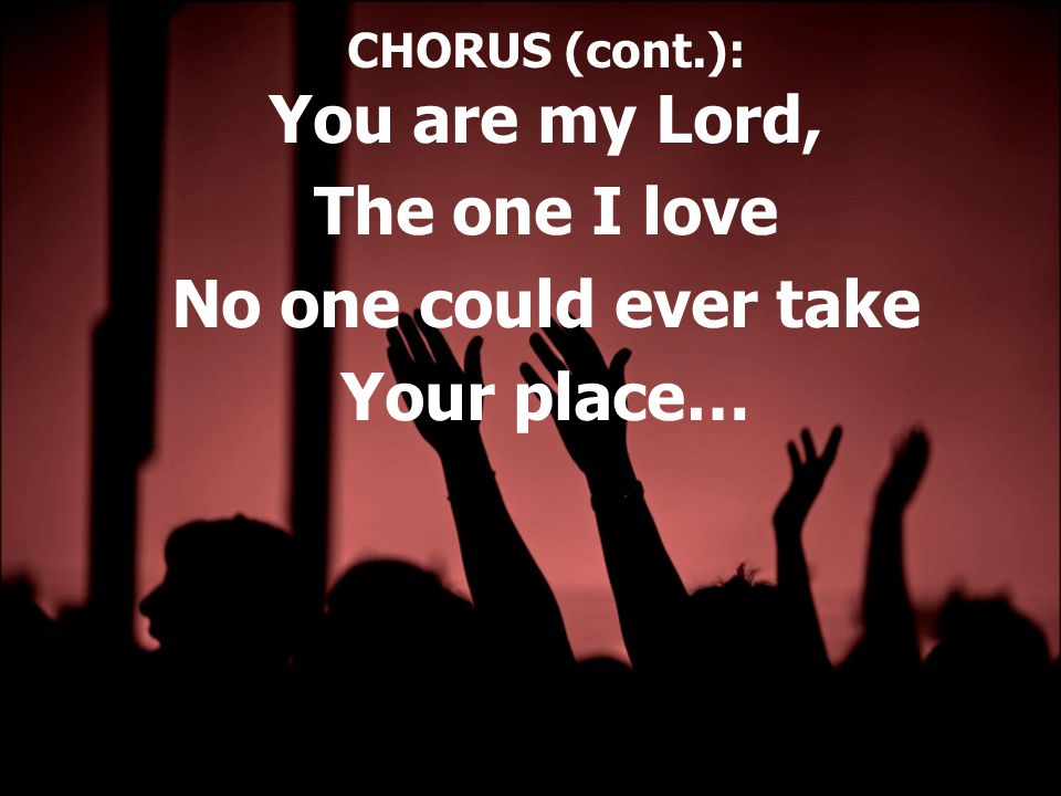 CHORUS (cont.): You are my Lord, The one I love No one could ever take Your place…