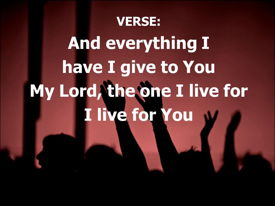 VERSE: And everything I have I give to You My Lord, the one I live for I live for You