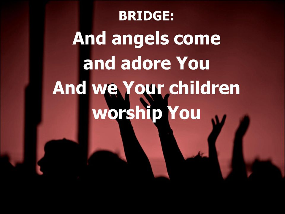 BRIDGE: And angels come and adore You And we Your children worship You
